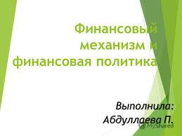 Презентация на тему Финансовый механизм и финансовая политика  1 Финансовый механизм и финансовая политика Выполнила Абдуллаева П