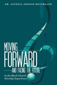 Moving Forward and Facing the Future: In the Black Church Worship  Experience by Antonia Arnold-McFarland, Paperback | Barnes & Noble®