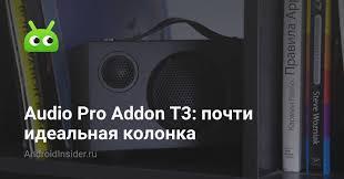 <b>Audio Pro</b> Addon T3: почти идеальная <b>колонка</b> - AndroidInsider.ru