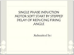 single phase induction motor soft start by stepped delay of reducing firing angle n