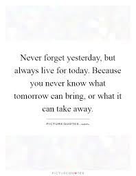 Live For Today Quotes Unique Never Forget Yesterday But Always Live For Today Because You