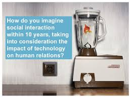 how do you imagine social interaction in how do you imaginesocial interaction in 10 years takinginto consideration theimpact of technologyon human relations