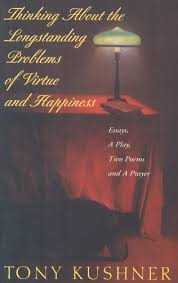 thinking about the longstanding problems of virtue and happiness  thinking about the longstanding problems of virtue and happiness essays a play two poems and a prayer by tony kushner