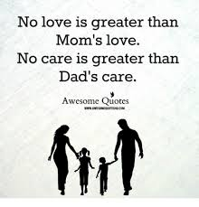 Mom Love Quotes Gorgeous No Love Is Greater Than Mom's Love No Care Is Greater Than Dad's