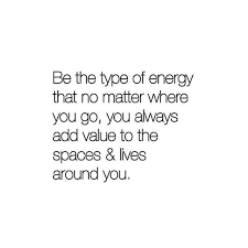 Positive Energy Quotes Impressive Be The Type Of Energy That No Matter Where You Go You Always Add