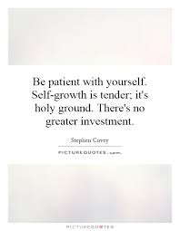 Self Growth Quotes Stunning Be Patient With Yourself Selfgrowth Is Tender It's Holy