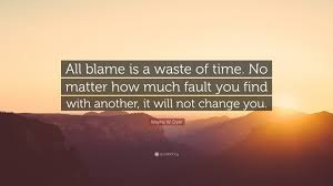 Wayne W Dyer Quote All Blame Is A Waste Of Time No Matter How