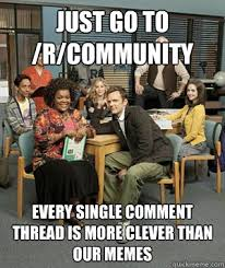 Just go to /r/community every single comment thread is more clever ... via Relatably.com