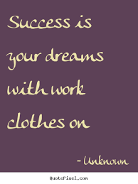 Quotes About Dreams And Success Best of Quotes About Success Success Is Your Dreams With Work Clothes On