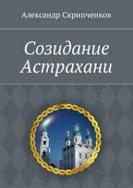 <b>Александр Иванович Скрипченков</b>, <b>Созидание</b> Астрахани ...