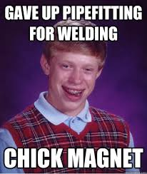 gave up pipefitting for welding chick magnet - Bad Luck Brian ... via Relatably.com