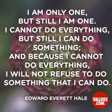 I Am Only One But Still I Am One I Cannot Do Everything But Still