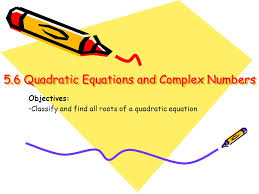 2 5 6 quadratic equations and complex numbers 5 6 quadratic equations and complex numbers objectives classify and find all roots of a quadratic equation