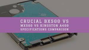 Crucial Bx500 Vs Mx500 Vs Kingston A400 Specifications