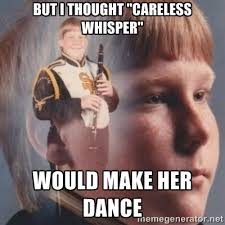 "But I thought ""careless whisper"" Would make her dance - band kid ... via Relatably.com"