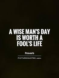 Wise Life Quotes A wise man's day is worth a fool's life Picture Quotes 34