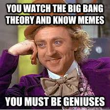 you watch the big bang theory and know memes You must be geniuses ... via Relatably.com