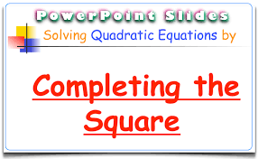 completing the square for solving quadratic equations powerpoint