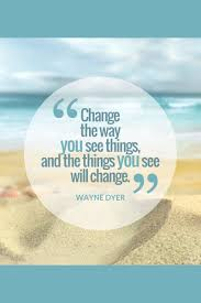 Change The Way You See Things Words To Live By Uplifting Quotes