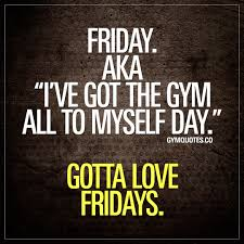 Quotes myself Gym quotes Friday AKA I've got the gym all to myself day Gotta 71