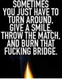 ing memeatch sometimes you have to turnaround give asmile throw the match and burn that ing bridge