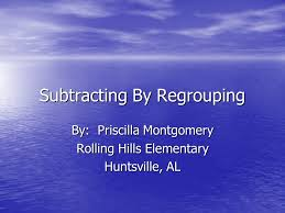 Subtracting By Regrouping By: Priscilla Montgomery Rolling Hills Elementary  Huntsville, AL. - ppt download