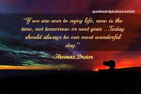 Enjoy The Beauty Of Life Quotes Best of If We Are Ever To Enjoy Life Now Is The Time Not Tomorrow