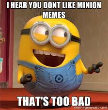 I hear you dont like minion memes that's too bad - dave le minion ... via Relatably.com