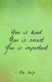 Quotes From The Movie The Help You is kind you is smart you is important the help Wisdom 4