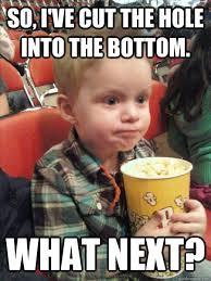 So, I've Cut The Hole Into The Bottom. What Next? - Movie Critic ... via Relatably.com
