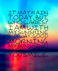 Good Rainy Morning Quotes Best Of It May Rain Today But Who Cares I Am With My Sunshine Anyway Good