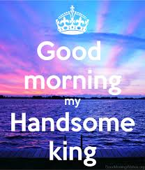 Good Morning My King Quotes Best of 24 Handsome Good Morning Wishes