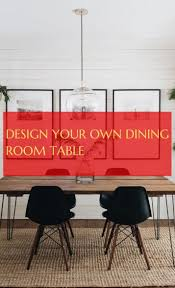 Design Your Own Dining Room Table Design Your Own Dining Room Table Concevez Votre Propre