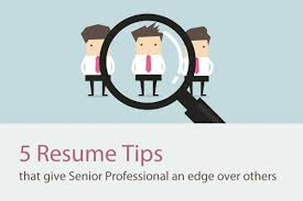 5 Resume Tips That Give Senior Professional An Edge Over Others