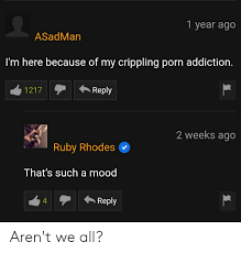 1 Year Ago ASadMan I'm Here Because of My Crippling Porn Addiction  1217Reply 2 Weeks Ago Ruby Rhodes That's Such a Mood 4Reply Aren't We All?  | Mood Meme on ME.ME