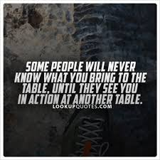 actions speak louder than words quotes some people never understand what you bring to the table until they watch you in action