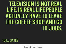 Real Life Quote Bill Gates picture quotes Television is not real life in real 28