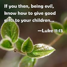 luke 11 13 if you then being evil know how to give good gifts to your children how much more shall your heavenly father give the holy spirit to them that
