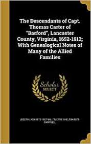"The Descendants of Capt. Thomas Carter of ""Barford"", Lancaster County,  Virginia, 1652-1912; With Genealogical Notes of Many of the Allied  Families: Miller, Joseph Lyon 1875-1957, Campbell, Effie Shelton 1871-:  9781361778166: Amazon.com: Books"