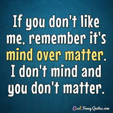 Mind Over Matter Quotes Unique If You Don't Like Me Remember It's Mind Over Matter I Don't Mind
