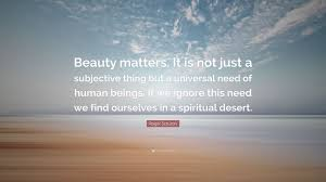 "Quotes About The Desert Beauty Best of Roger Scruton Quote ""Beauty Matters It Is Not Just A Subjective"