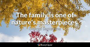 Family quotes The family is one of nature's masterpieces George Santayana 60