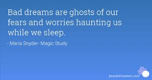 Quotes On Bad Dreams Best Of Bad Dreams Are Ghosts Of Our Fears And Worries Haunting Us While We