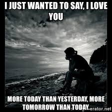 Just Wanted To Say I Love You Quotes Cool I Just Wanted To Say I Love You More Today Than Yesterday More
