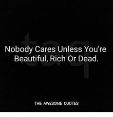 Dead Beautiful Quotes Best of Nobody Cares Unless You're Beautiful Rich Or Dead THE AWESOME QUOTES