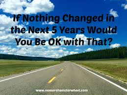 if nothing changed in the next years would you be ok that