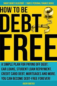 Loan To Payoff Credit Cards Amazon Com How To Be Debt Free A Simple Plan For Paying Off Debt