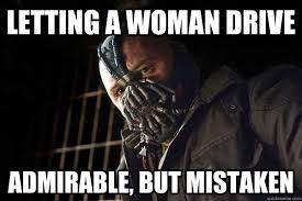 Letting a woman drive admirable, but mistaken - Brutal Bane ... via Relatably.com