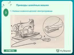 Презентация на тему МАШИНОВЕДЕНИЕ КОНТРОЛЬНЫЙ СРЕЗ класс  4 Приводы швейных машин 1 Напиши названия деталей электропривода 3 ОТВЕТЫ