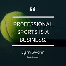 Proffessional Quotes Professional Sports Is A Business Lynn Swann Quoteload